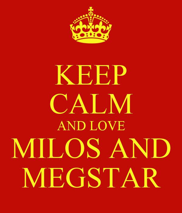 KEEP CALM AND LOVE MILOS AND MEGSTAR