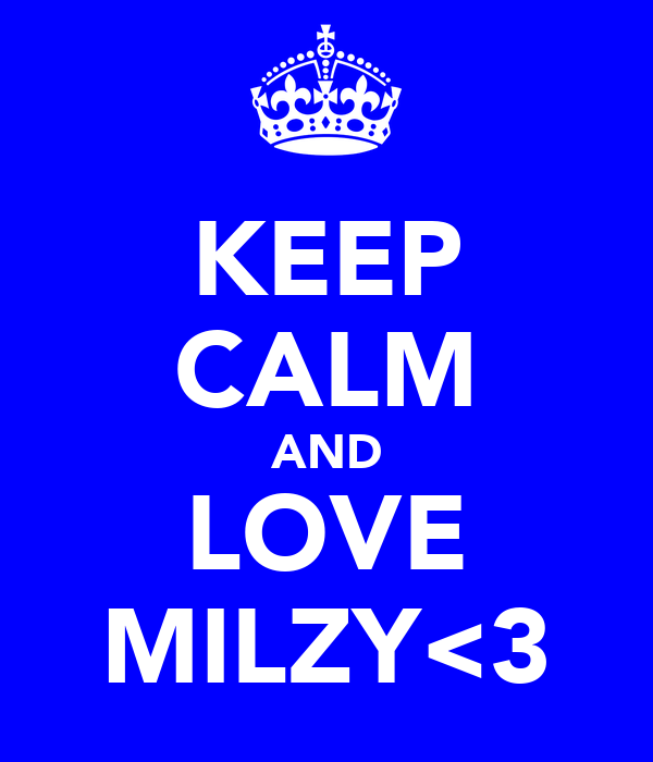 KEEP CALM AND LOVE MILZY<3