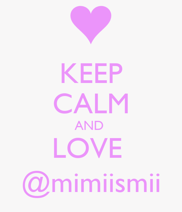 KEEP CALM AND  LOVE  @mimiismii
