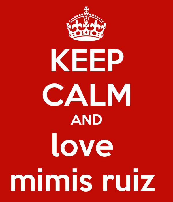KEEP CALM AND love  mimis ruiz