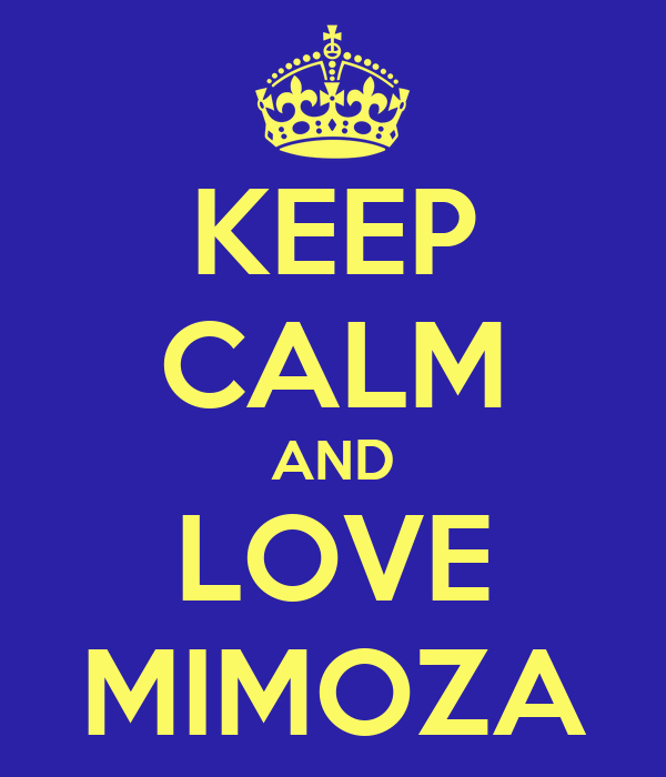 KEEP CALM AND LOVE MIMOZA