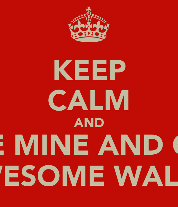KEEP CALM AND LOVE MINE AND GUYS AWESOME WALK!!