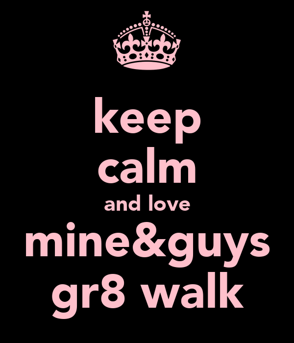 keep calm and love mine&guys gr8 walk