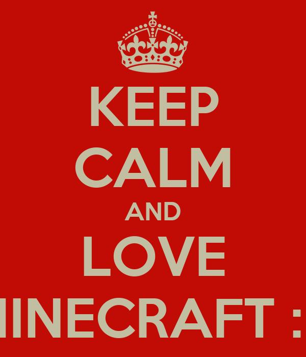 KEEP CALM AND LOVE MINECRAFT :D