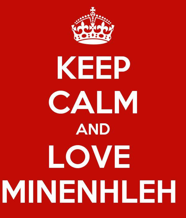 KEEP CALM AND LOVE  MINENHLEH