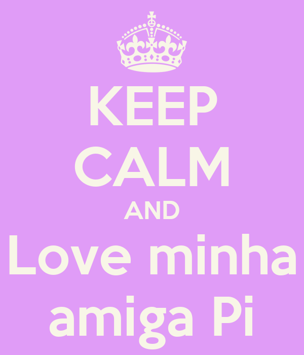KEEP CALM AND Love minha amiga Pi