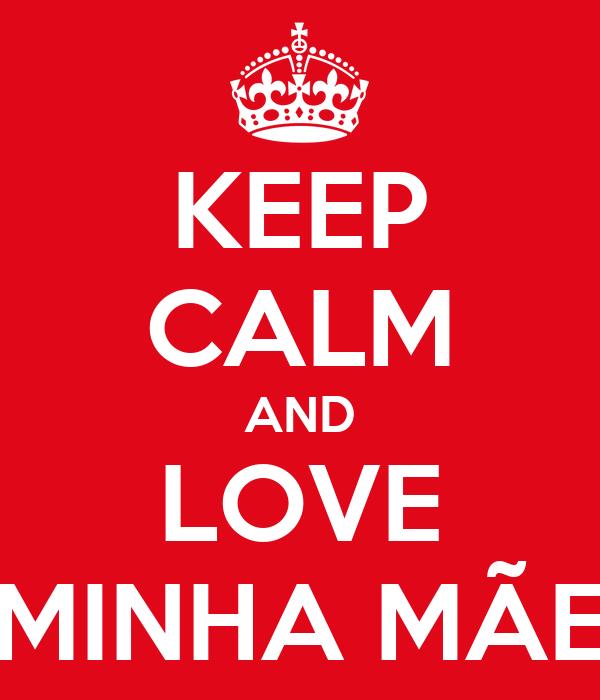 KEEP CALM AND LOVE MINHA MÃE