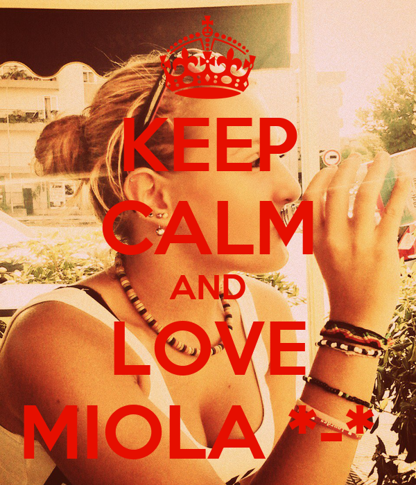 KEEP CALM AND LOVE MIOLA *-*