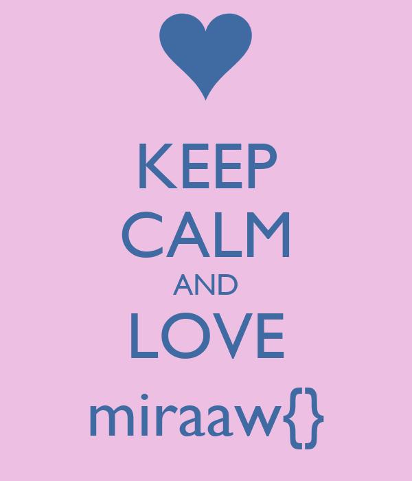 KEEP CALM AND LOVE miraaw{}