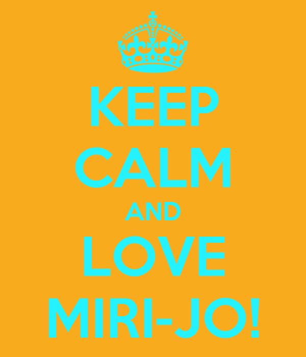KEEP CALM AND LOVE MIRI-JO!