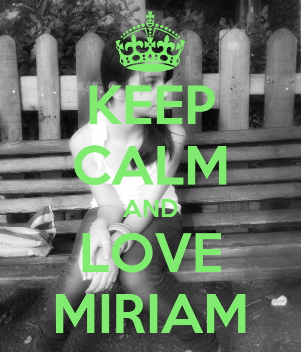 KEEP CALM AND LOVE MIRIAM