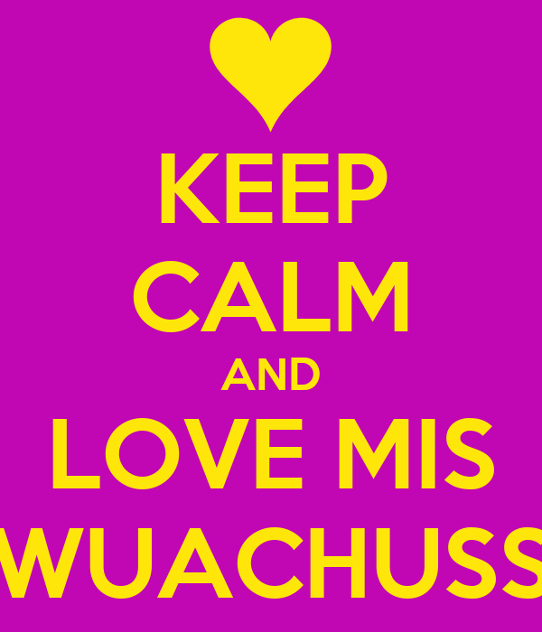 KEEP CALM AND LOVE MIS WUACHUSS
