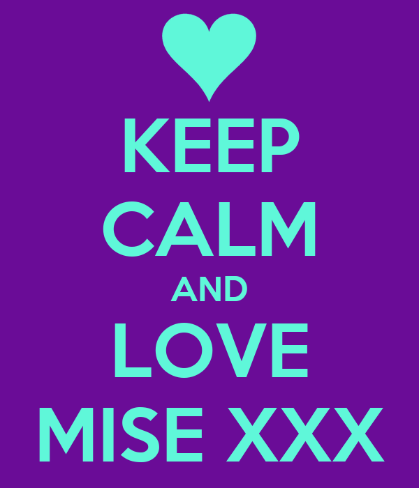 KEEP CALM AND LOVE MISE XXX