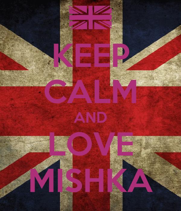 KEEP CALM AND LOVE MISHKA