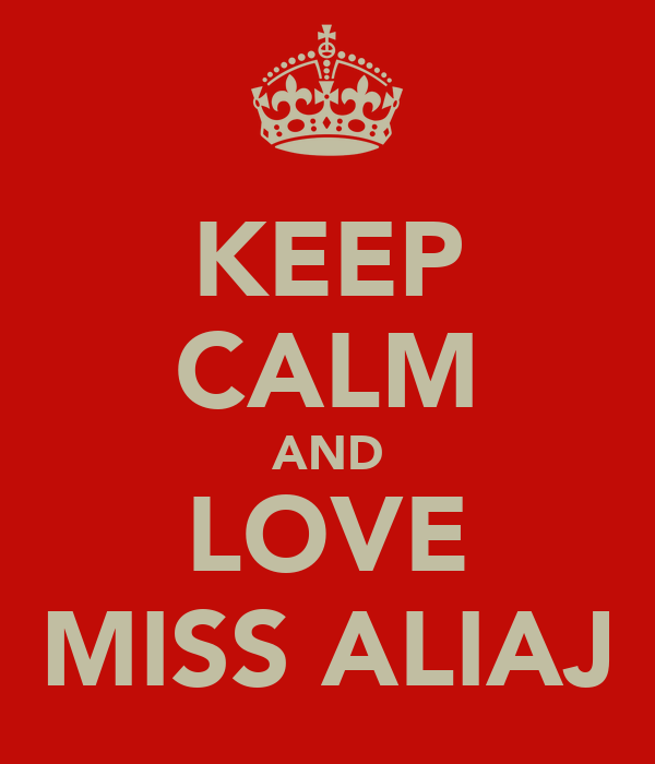 KEEP CALM AND LOVE MISS ALIAJ