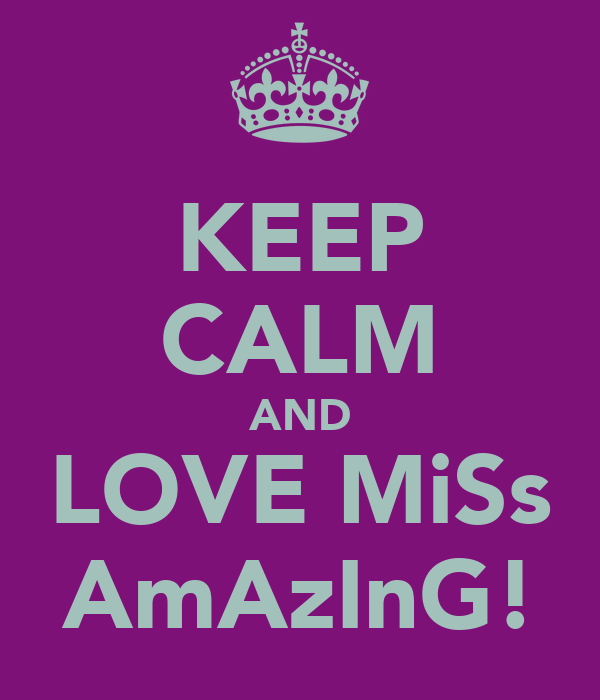 KEEP CALM AND LOVE MiSs AmAzInG!