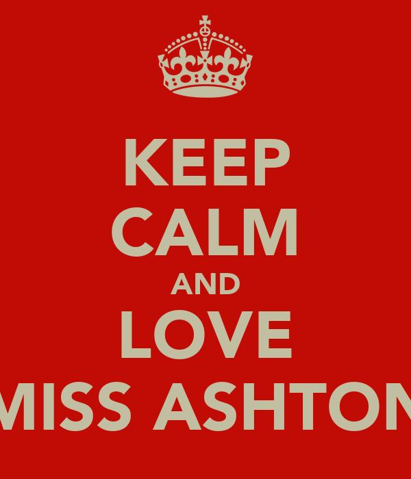 KEEP CALM AND LOVE MISS ASHTON