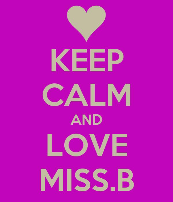 KEEP CALM AND LOVE MISS.B
