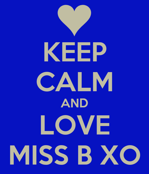 KEEP CALM AND LOVE MISS B XO