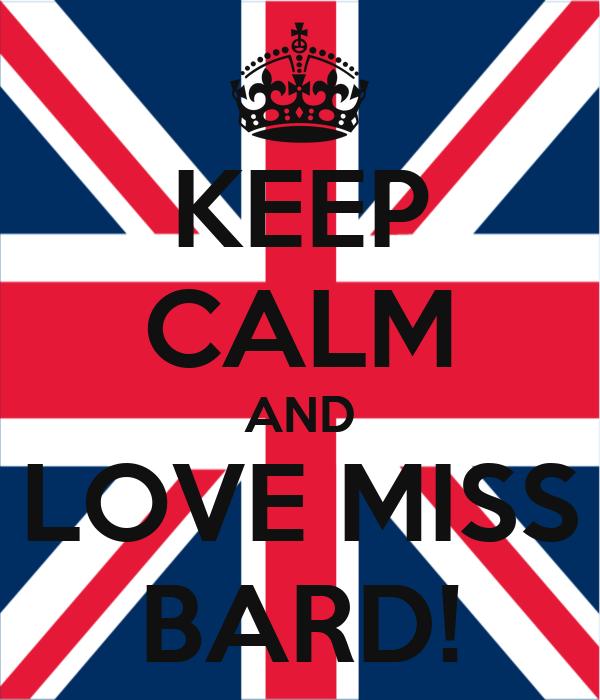 KEEP CALM AND LOVE MISS BARD!