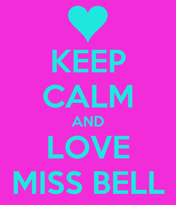 KEEP CALM AND LOVE MISS BELL