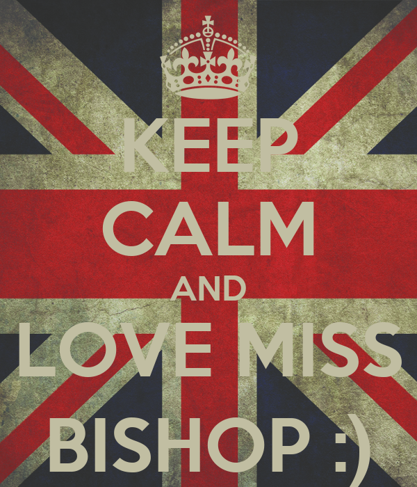 KEEP CALM AND LOVE MISS BISHOP :)