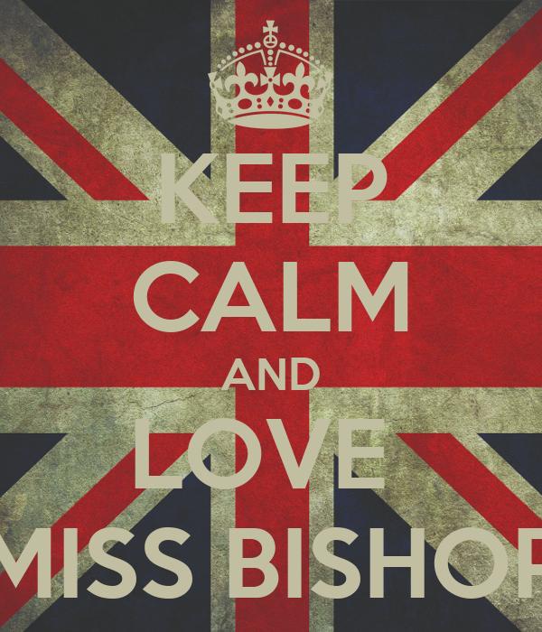KEEP CALM AND LOVE  MISS BISHOP