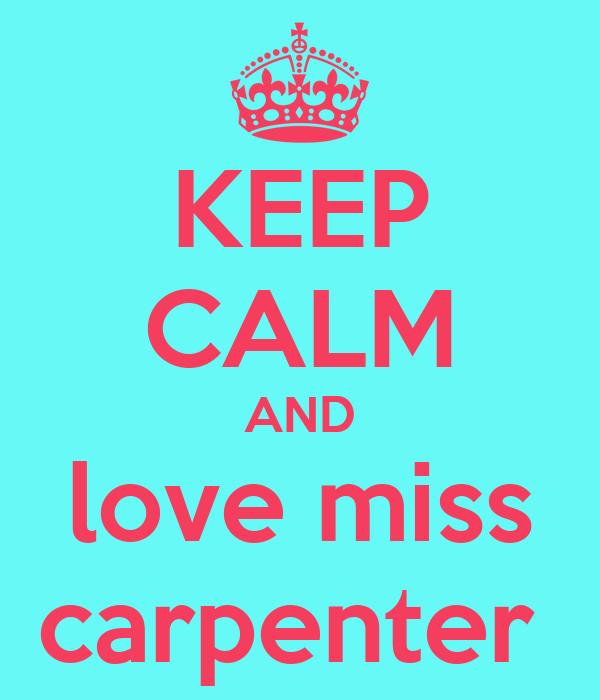 KEEP CALM AND love miss carpenter