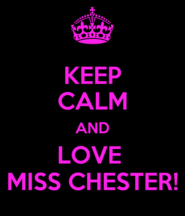 KEEP CALM AND LOVE  MISS CHESTER!