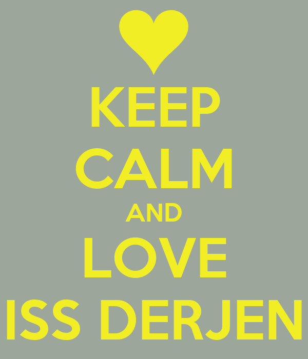 KEEP CALM AND LOVE MISS DERJENE