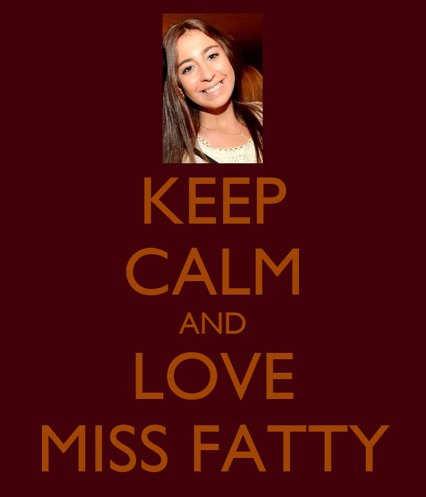KEEP CALM AND LOVE MISS FATTY