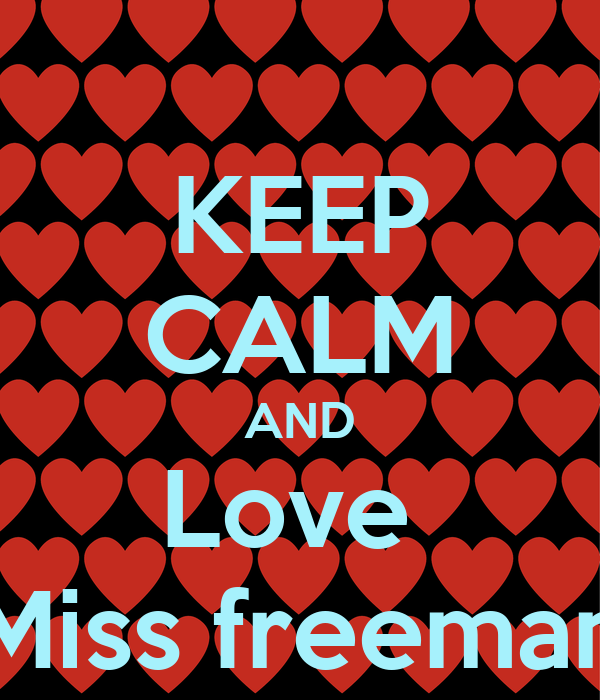 KEEP CALM AND Love  Miss freeman