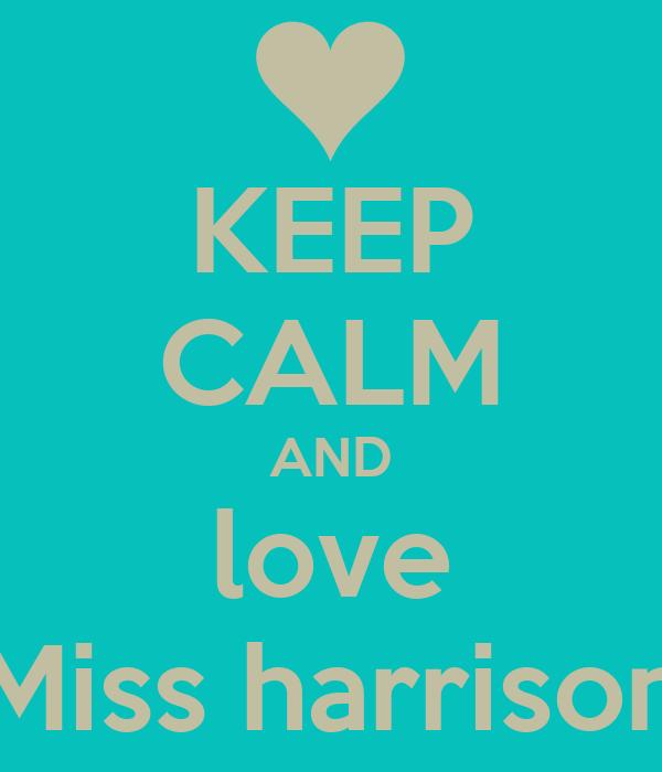 KEEP CALM AND love Miss harrison