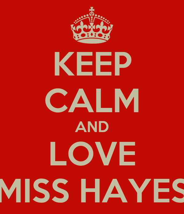 KEEP CALM AND LOVE MISS HAYES