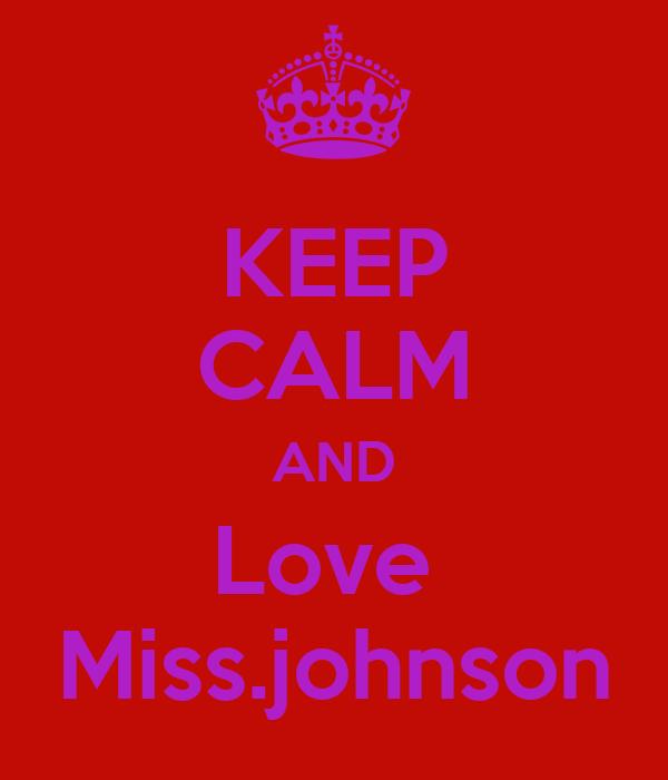 KEEP CALM AND Love  Miss.johnson