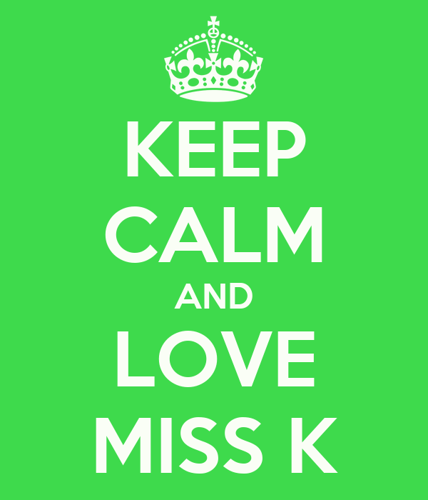 KEEP CALM AND LOVE MISS K