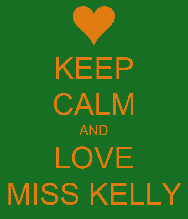 KEEP CALM AND LOVE MISS KELLY