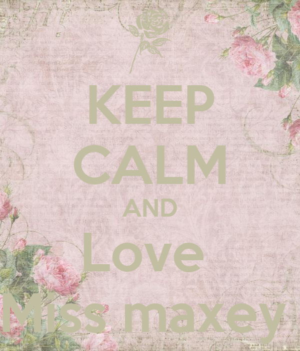 KEEP CALM AND Love  Miss maxey