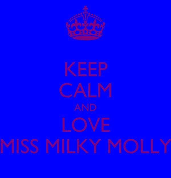KEEP CALM AND LOVE MISS MILKY MOLLY