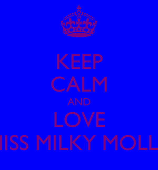 KEEP CALM AND LOVE MISS MILKY MOLLY