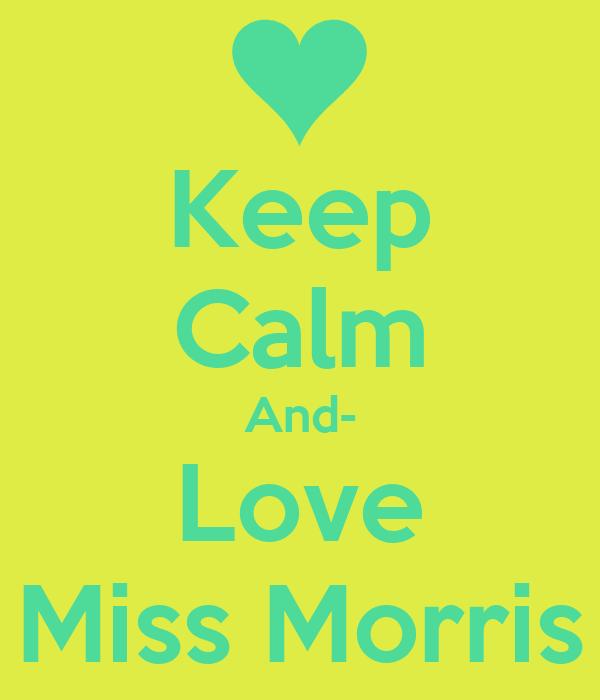 Keep Calm And- Love Miss Morris