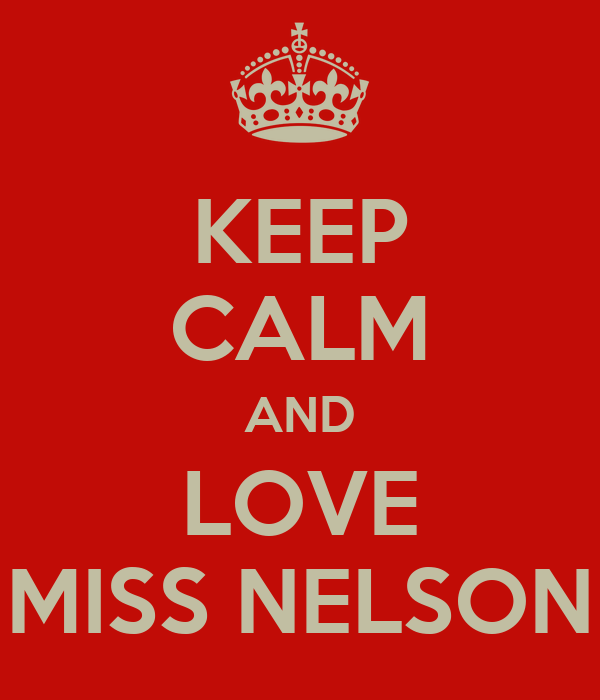 KEEP CALM AND LOVE MISS NELSON