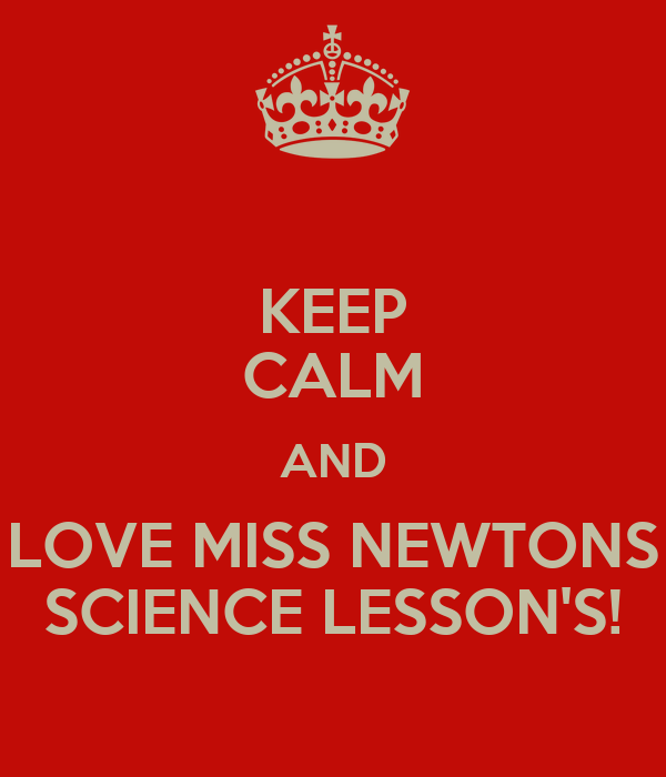 KEEP CALM AND LOVE MISS NEWTONS SCIENCE LESSON'S!