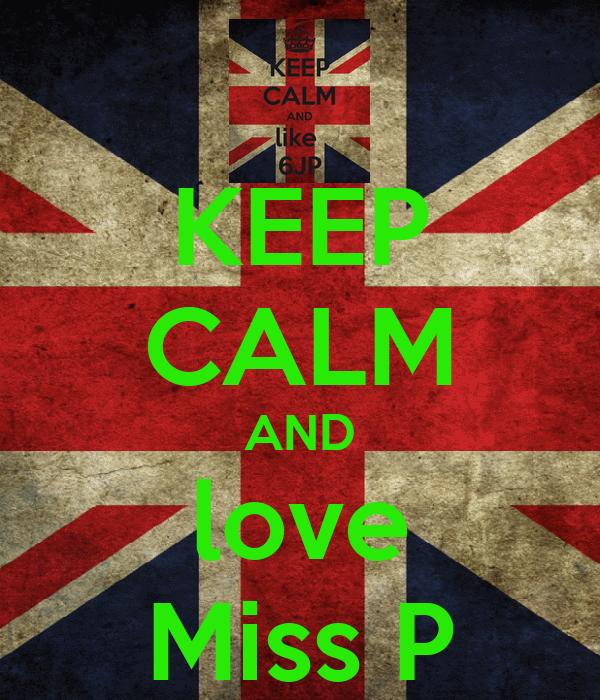 KEEP CALM AND love Miss P
