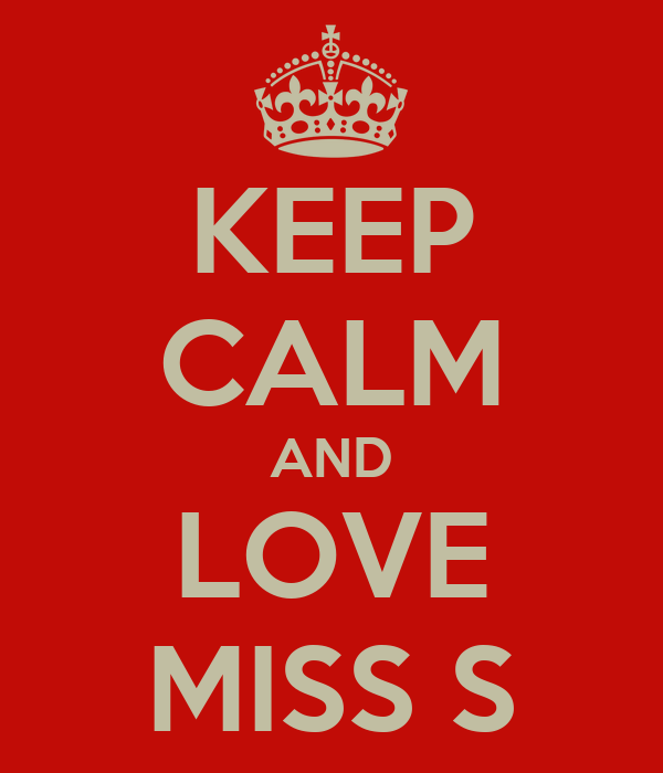 KEEP CALM AND LOVE MISS S