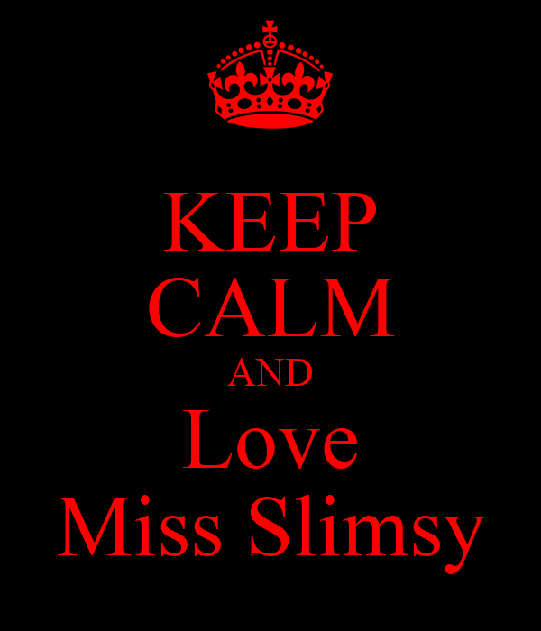 KEEP CALM AND Love Miss Slimsy