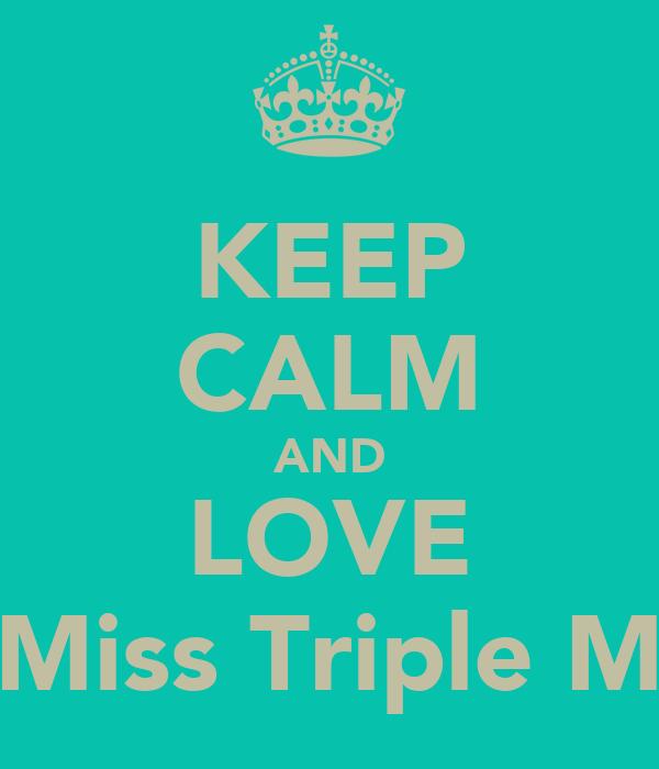 KEEP CALM AND LOVE Miss Triple M