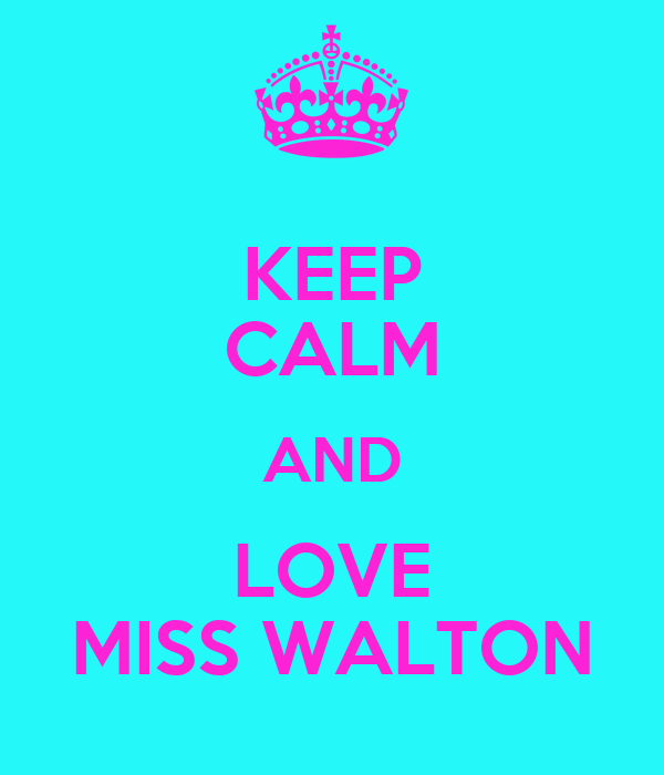 KEEP CALM AND LOVE MISS WALTON