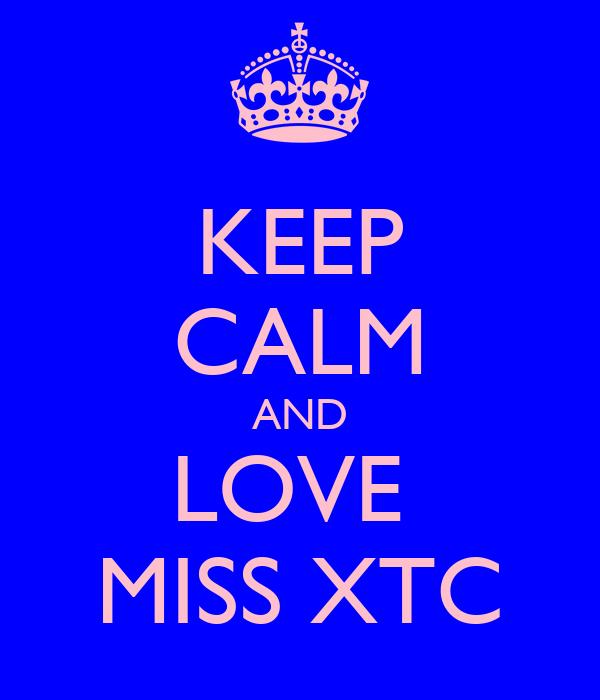 KEEP CALM AND LOVE  MISS XTC