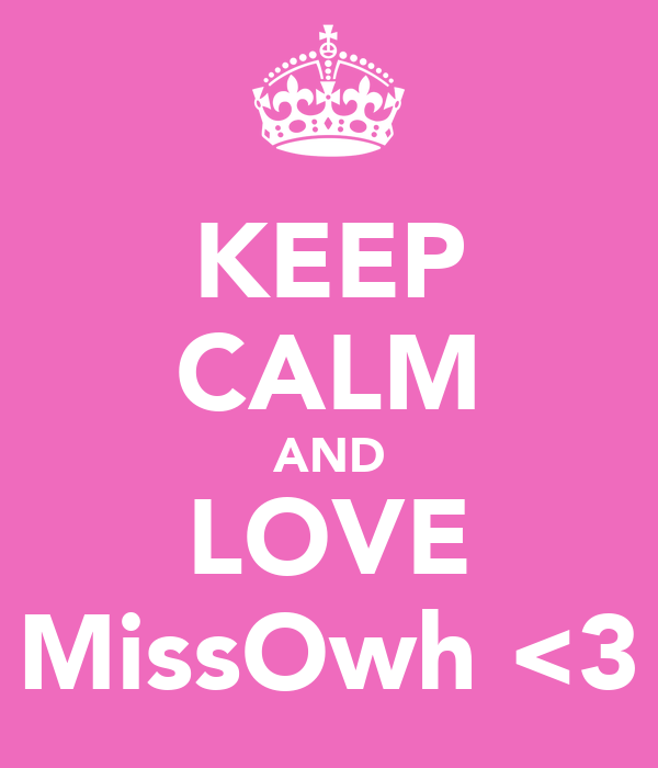 KEEP CALM AND LOVE MissOwh <3